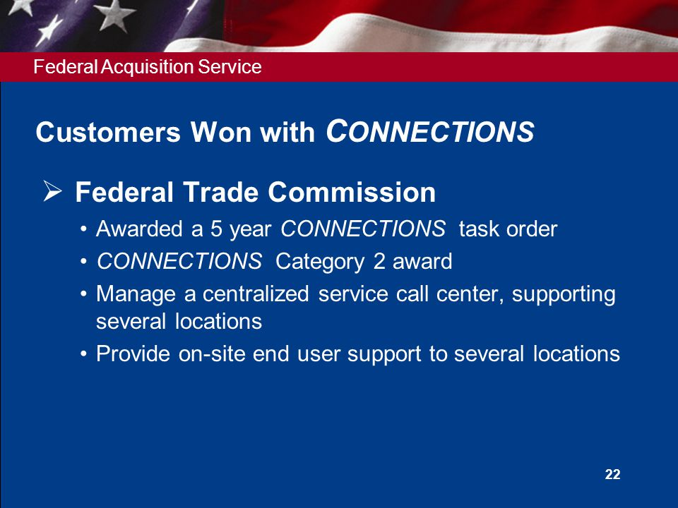 Federal Acquisition Service 22 Customers Won with C ONNECTIONS  Federal Trade Commission Awarded a 5 year CONNECTIONS task order CONNECTIONS Category 2 award Manage a centralized service call center, supporting several locations Provide on-site end user support to several locations