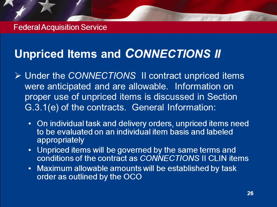 Federal Acquisition Service 26 Unpriced Items and C ONNECTIONS II  Under the CONNECTIONS II contract unpriced items were anticipated and are allowable.