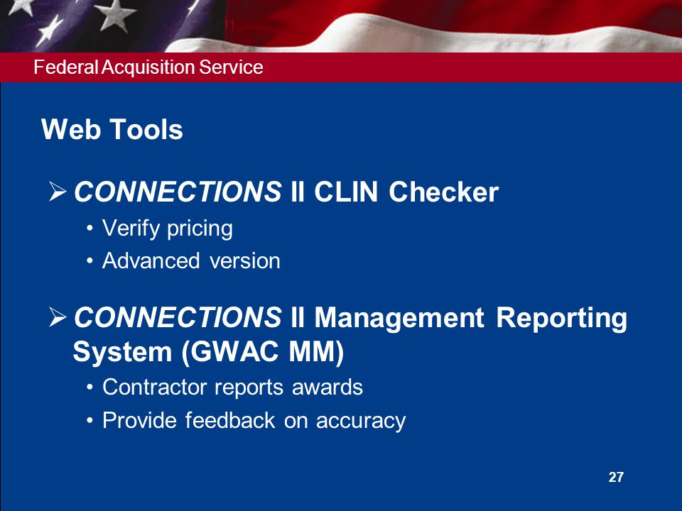 Federal Acquisition Service 27 Web Tools  CONNECTIONS II CLIN Checker Verify pricing Advanced version  CONNECTIONS II Management Reporting System (GWAC MM) Contractor reports awards Provide feedback on accuracy