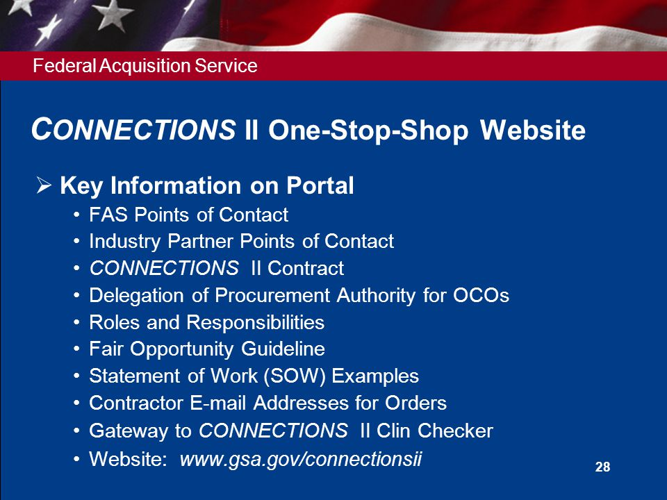 Federal Acquisition Service 28 C ONNECTIONS II One-Stop-Shop Website  Key Information on Portal FAS Points of Contact Industry Partner Points of Contact CONNECTIONS II Contract Delegation of Procurement Authority for OCOs Roles and Responsibilities Fair Opportunity Guideline Statement of Work (SOW) Examples Contractor E-mail Addresses for Orders Gateway to CONNECTIONS II Clin Checker Website: www.gsa.gov/connectionsii