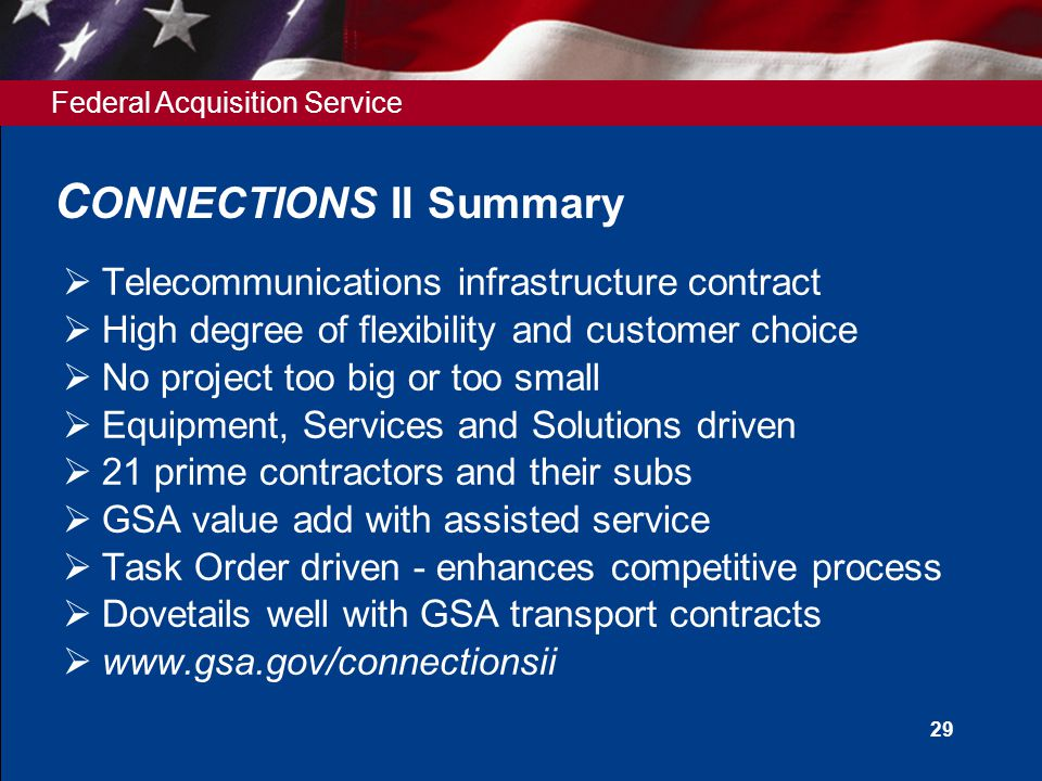 Federal Acquisition Service 29 C ONNECTIONS II Summary  Telecommunications infrastructure contract  High degree of flexibility and customer choice  No project too big or too small  Equipment, Services and Solutions driven  21 prime contractors and their subs  GSA value add with assisted service  Task Order driven - enhances competitive process  Dovetails well with GSA transport contracts  www.gsa.gov/connectionsii