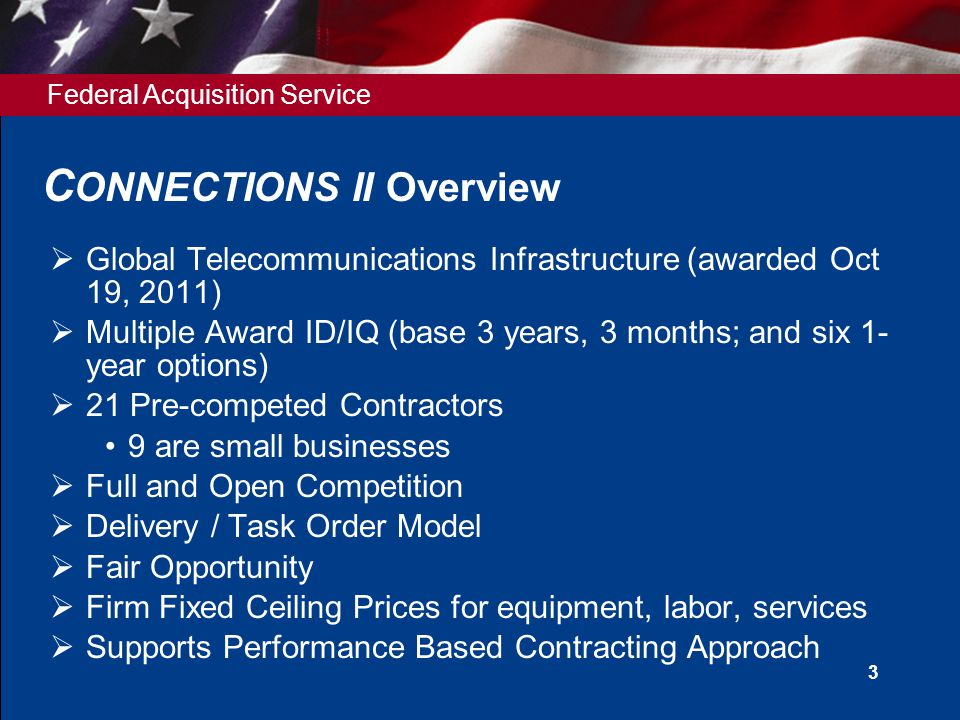 Federal Acquisition Service 3 C ONNECTIONS II Overview  Global Telecommunications Infrastructure (awarded Oct 19, 2011)  Multiple Award ID/IQ (base 3 years, 3 months; and six 1- year options)  21 Pre-competed Contractors 9 are small businesses  Full and Open Competition  Delivery / Task Order Model  Fair Opportunity  Firm Fixed Ceiling Prices for equipment, labor, services  Supports Performance Based Contracting Approach
