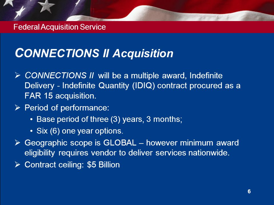 Federal Acquisition Service C ONNECTIONS II Acquisition  C ONNECTIONS II will be a multiple award, Indefinite Delivery - Indefinite Quantity (IDIQ) contract procured as a FAR 15 acquisition.