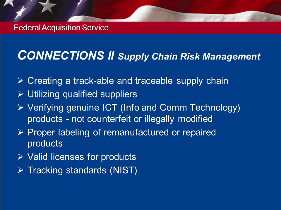Federal Acquisition Service C ONNECTIONS II Supply Chain Risk Management  Creating a track-able and traceable supply chain  Utilizing qualified suppliers  Verifying genuine ICT (Info and Comm Technology) products - not counterfeit or illegally modified  Proper labeling of remanufactured or repaired products  Valid licenses for products  Tracking standards (NIST)