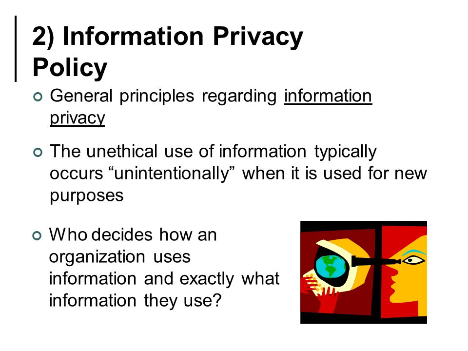 2) Information Privacy Policy General principles regarding information privacy The unethical use of information typically occurs unintentionally when it is used for new purposes Who decides how an organization uses information and exactly what information they use?