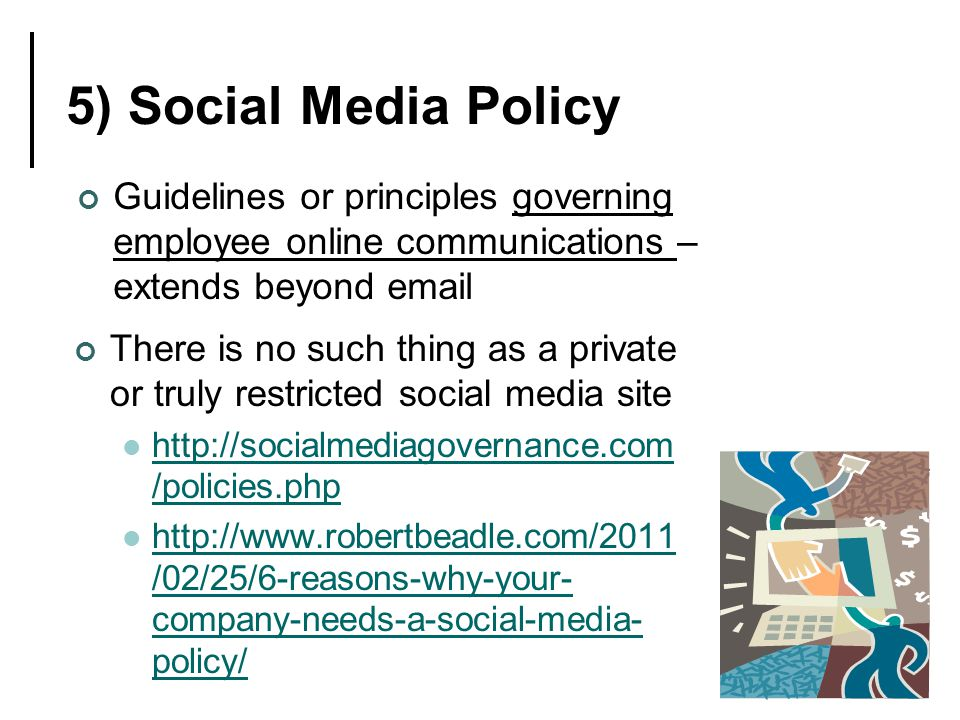 5) Social Media Policy Guidelines or principles governing employee online communications – extends beyond email There is no such thing as a private or truly restricted social media site http://socialmediagovernance.com /policies.php http://socialmediagovernance.com /policies.php http://www.robertbeadle.com/2011 /02/25/6-reasons-why-your- company-needs-a-social-media- policy/ http://www.robertbeadle.com/2011 /02/25/6-reasons-why-your- company-needs-a-social-media- policy/
