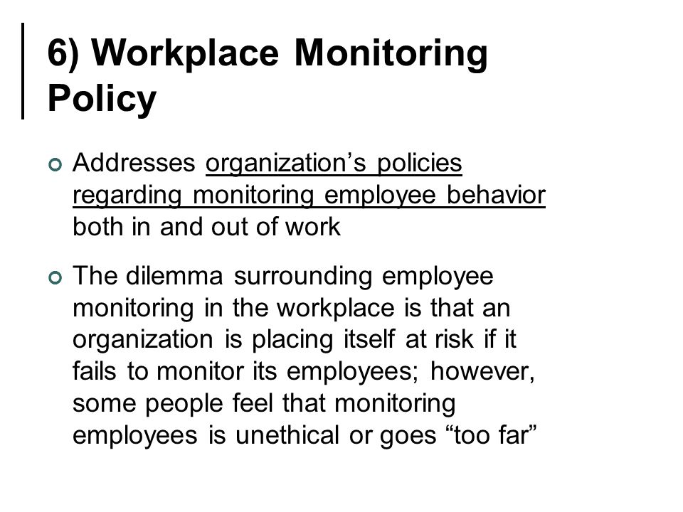 6) Workplace Monitoring Policy Addresses organization's policies regarding monitoring employee behavior both in and out of work The dilemma surrounding employee monitoring in the workplace is that an organization is placing itself at risk if it fails to monitor its employees; however, some people feel that monitoring employees is unethical or goes too far