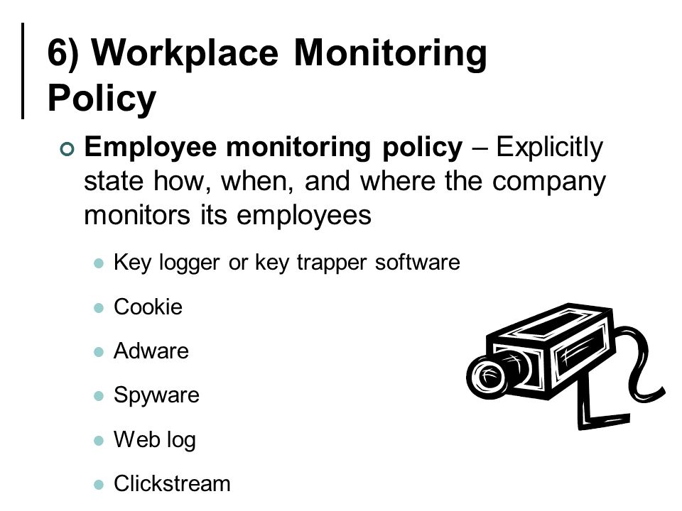 6) Workplace Monitoring Policy Employee monitoring policy – Explicitly state how, when, and where the company monitors its employees Key logger or key trapper software Cookie Adware Spyware Web log Clickstream