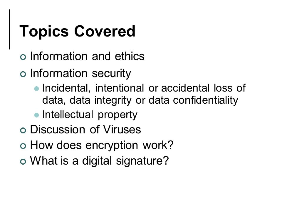 Topics Covered Information and ethics Information security Incidental, intentional or accidental loss of data, data integrity or data confidentiality Intellectual property Discussion of Viruses How does encryption work.