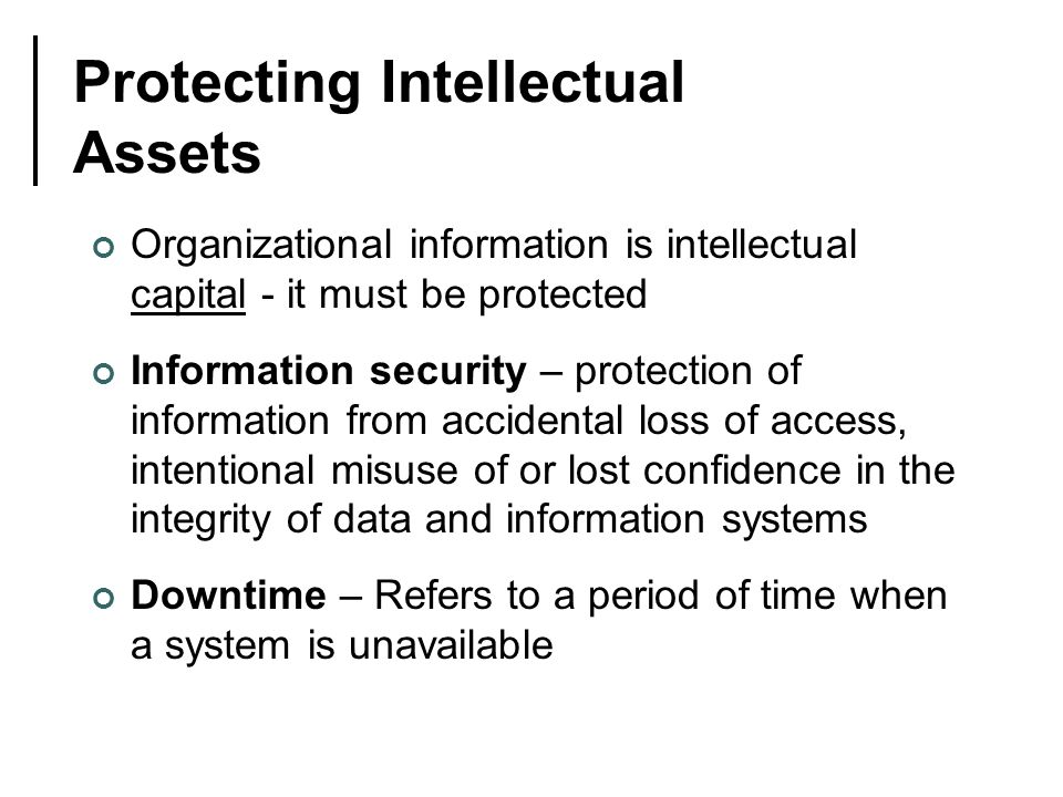 Protecting Intellectual Assets Organizational information is intellectual capital - it must be protected Information security – protection of information from accidental loss of access, intentional misuse of or lost confidence in the integrity of data and information systems Downtime – Refers to a period of time when a system is unavailable