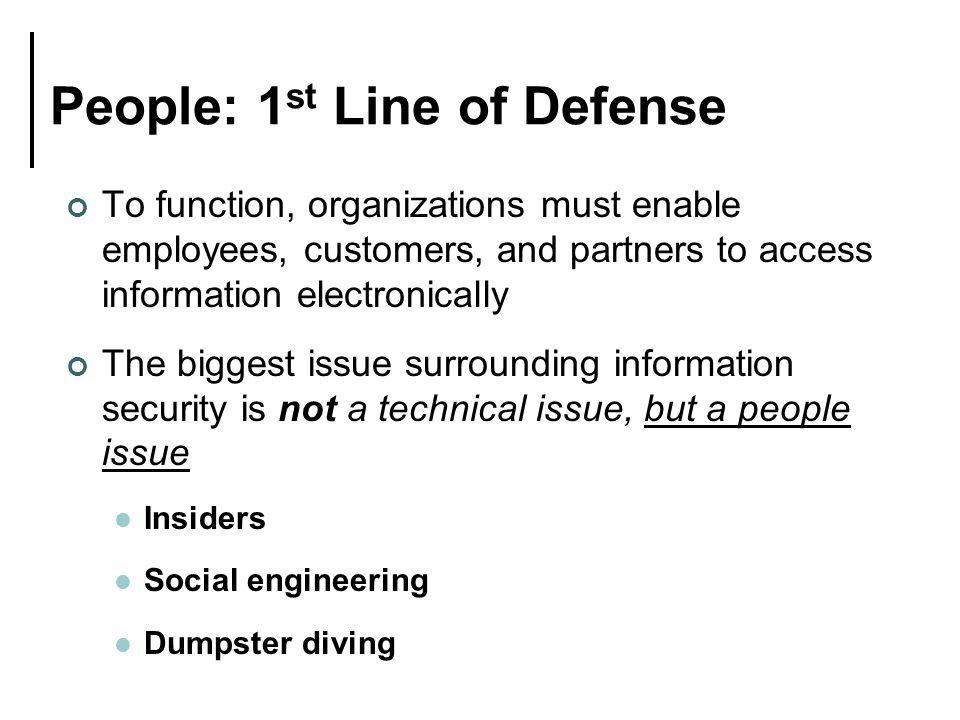 People: 1 st Line of Defense To function, organizations must enable employees, customers, and partners to access information electronically The biggest issue surrounding information security is not a technical issue, but a people issue Insiders Social engineering Dumpster diving