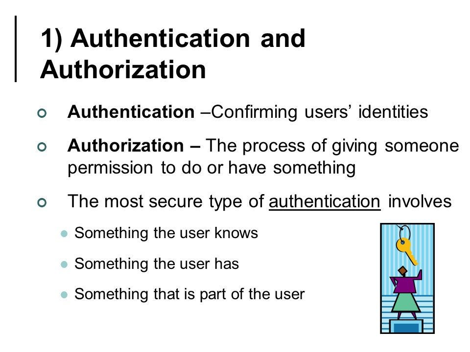 1) Authentication and Authorization Authentication –Confirming users' identities Authorization – The process of giving someone permission to do or have something The most secure type of authentication involves Something the user knows Something the user has Something that is part of the user