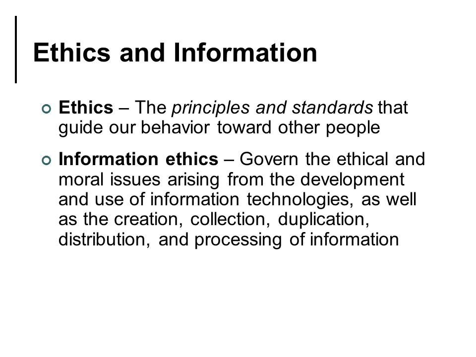 Ethics and Information Ethics – The principles and standards that guide our behavior toward other people Information ethics – Govern the ethical and moral issues arising from the development and use of information technologies, as well as the creation, collection, duplication, distribution, and processing of information