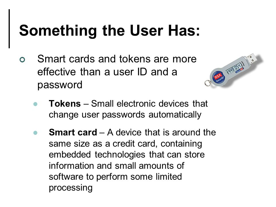 Smart cards and tokens are more effective than a user ID and a password Tokens – Small electronic devices that change user passwords automatically Smart card – A device that is around the same size as a credit card, containing embedded technologies that can store information and small amounts of software to perform some limited processing Something the User Has:
