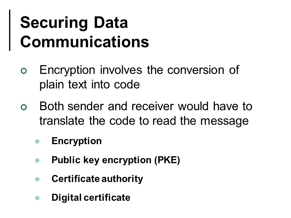 Securing Data Communications Encryption involves the conversion of plain text into code Both sender and receiver would have to translate the code to read the message Encryption Public key encryption (PKE) Certificate authority Digital certificate