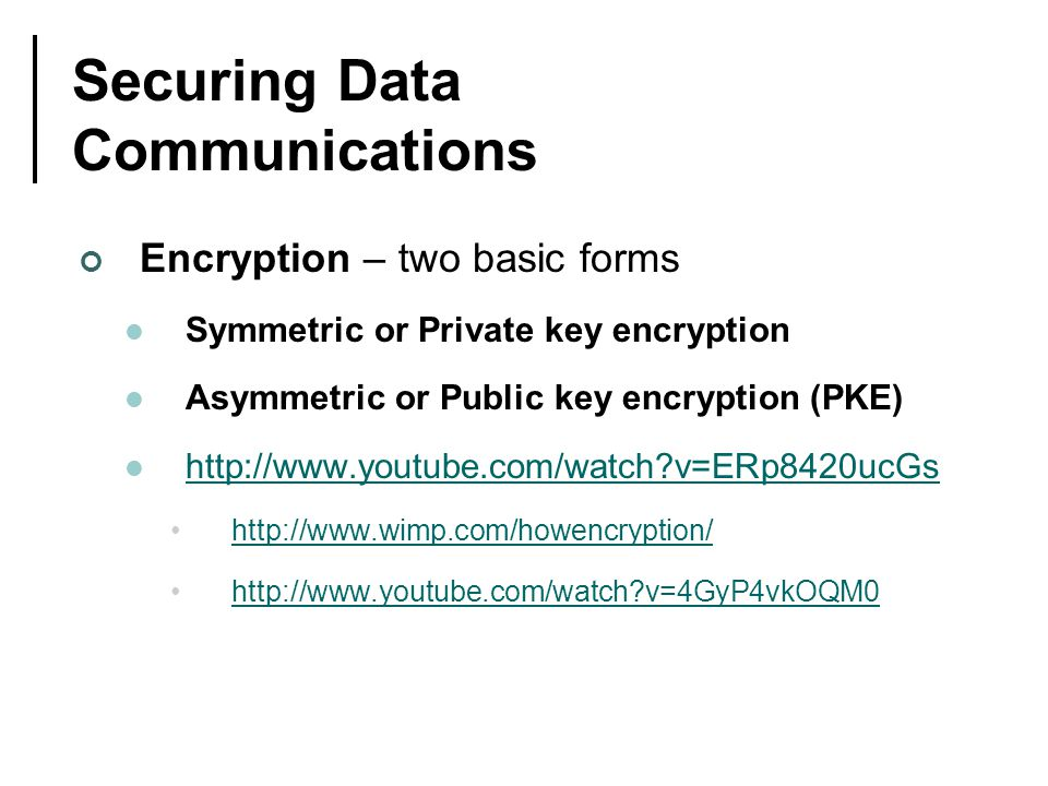 Securing Data Communications Encryption – two basic forms Symmetric or Private key encryption Asymmetric or Public key encryption (PKE) http://www.youtube.com/watch?v=ERp8420ucGs http://www.wimp.com/howencryption/ http://www.youtube.com/watch?v=4GyP4vkOQM0