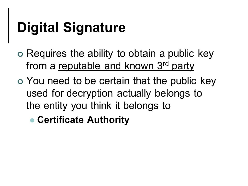 Digital Signature Requires the ability to obtain a public key from a reputable and known 3 rd party You need to be certain that the public key used for decryption actually belongs to the entity you think it belongs to Certificate Authority