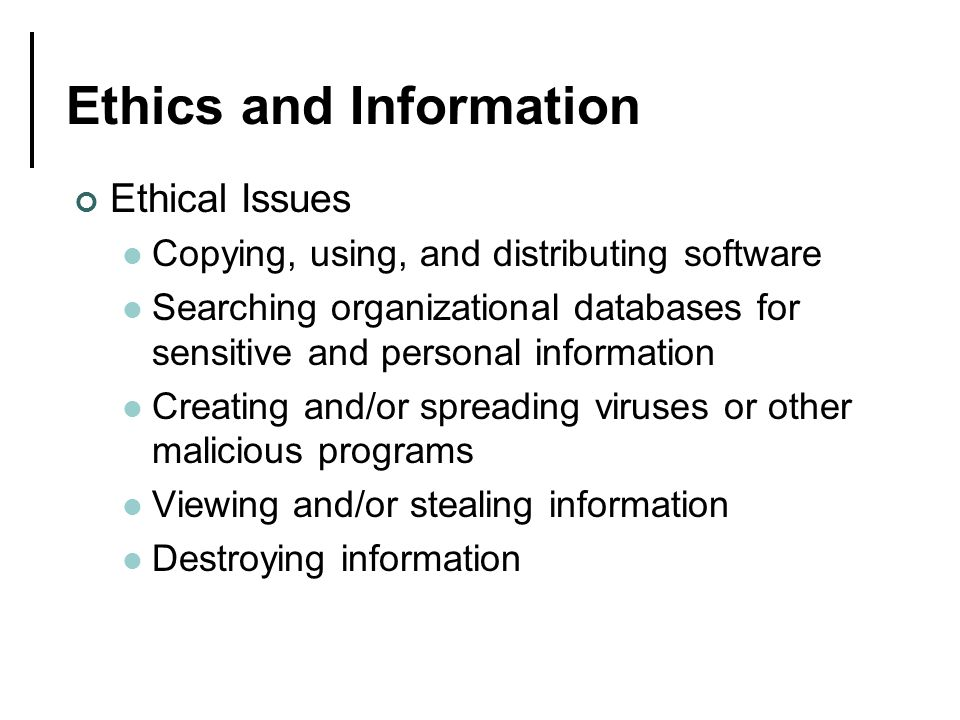 Ethics and Information Ethical Issues Copying, using, and distributing software Searching organizational databases for sensitive and personal information Creating and/or spreading viruses or other malicious programs Viewing and/or stealing information Destroying information