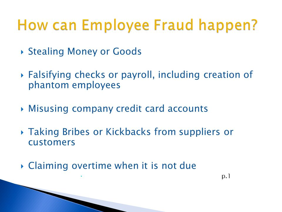  Stealing Money or Goods  Falsifying checks or payroll, including creation of phantom employees  Misusing company credit card accounts  Taking Bribes or Kickbacks from suppliers or customers  Claiming overtime when it is not due  p.1