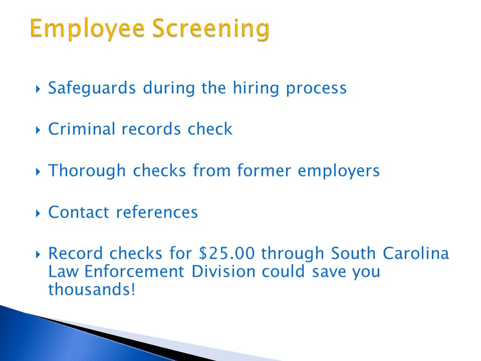  Safeguards during the hiring process  Criminal records check  Thorough checks from former employers  Contact references  Record checks for $25.00 through South Carolina Law Enforcement Division could save you thousands!