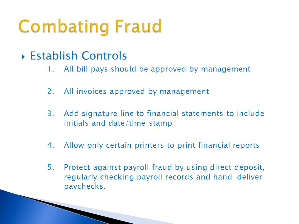  Establish Controls 1.All bill pays should be approved by management 2.All invoices approved by management 3.Add signature line to financial statements to include initials and date/time stamp 4.Allow only certain printers to print financial reports 5.Protect against payroll fraud by using direct deposit, regularly checking payroll records and hand-deliver paychecks.