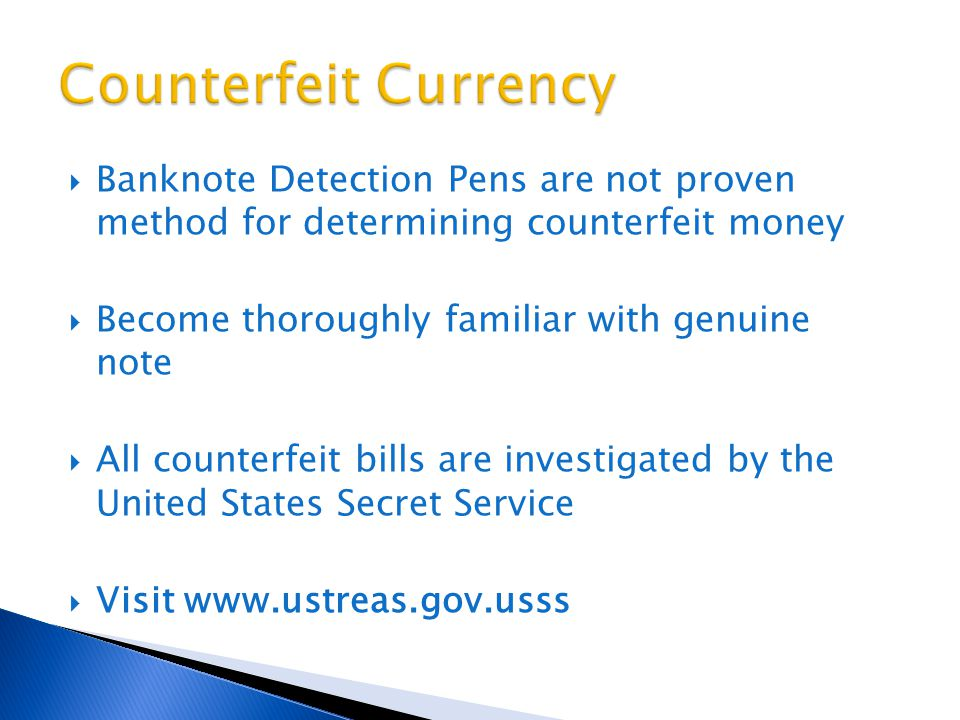  Banknote Detection Pens are not proven method for determining counterfeit money  Become thoroughly familiar with genuine note  All counterfeit bills are investigated by the United States Secret Service  Visit www.ustreas.gov.usss