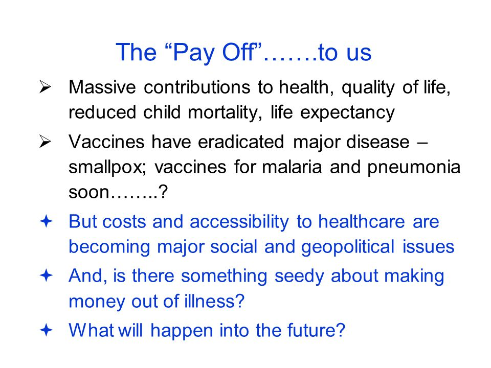 """The """"Pay Off""""…….to us  Massive contributions to health, quality of life, reduced child mortality, life expectancy  Vaccines have eradicated major di"""