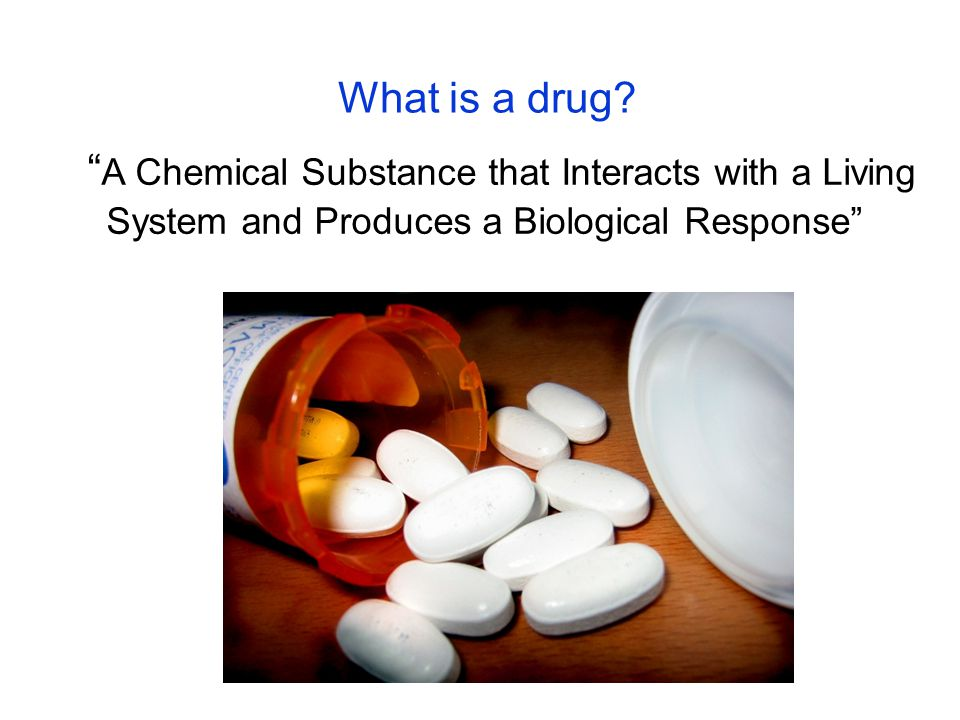 """What is a drug? """" A Chemical Substance that Interacts with a Living System and Produces a Biological Response"""""""