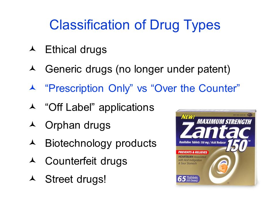 """Classification of Drug Types Ethical drugs Generic drugs (no longer under patent) """"Prescription Only"""" vs """"Over the Counter"""" """"Off Label"""" applications O"""