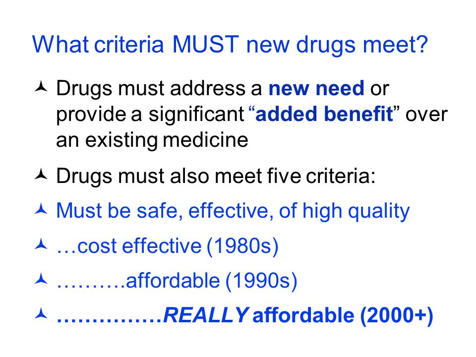 """What criteria MUST new drugs meet? Drugs must address a new need or provide a significant """"added benefit"""" over an existing medicine Drugs must also me"""