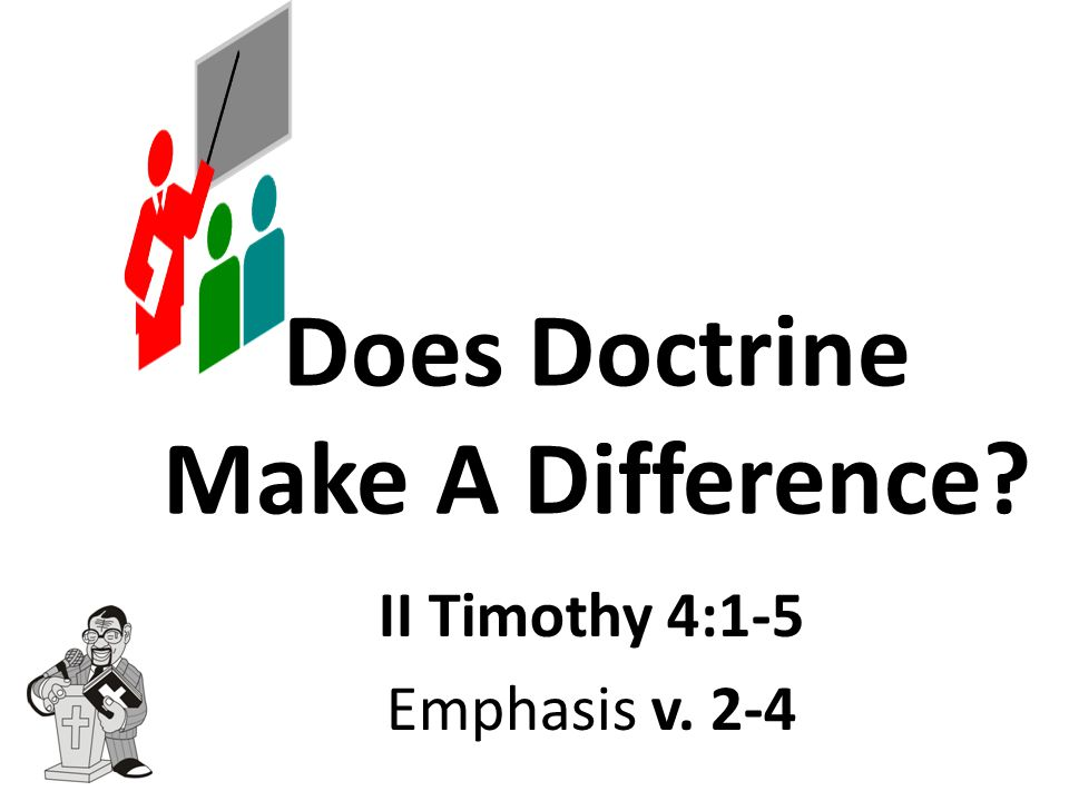 Does Doctrine Make A Difference II Timothy 4:1-5 Emphasis v. 2-4