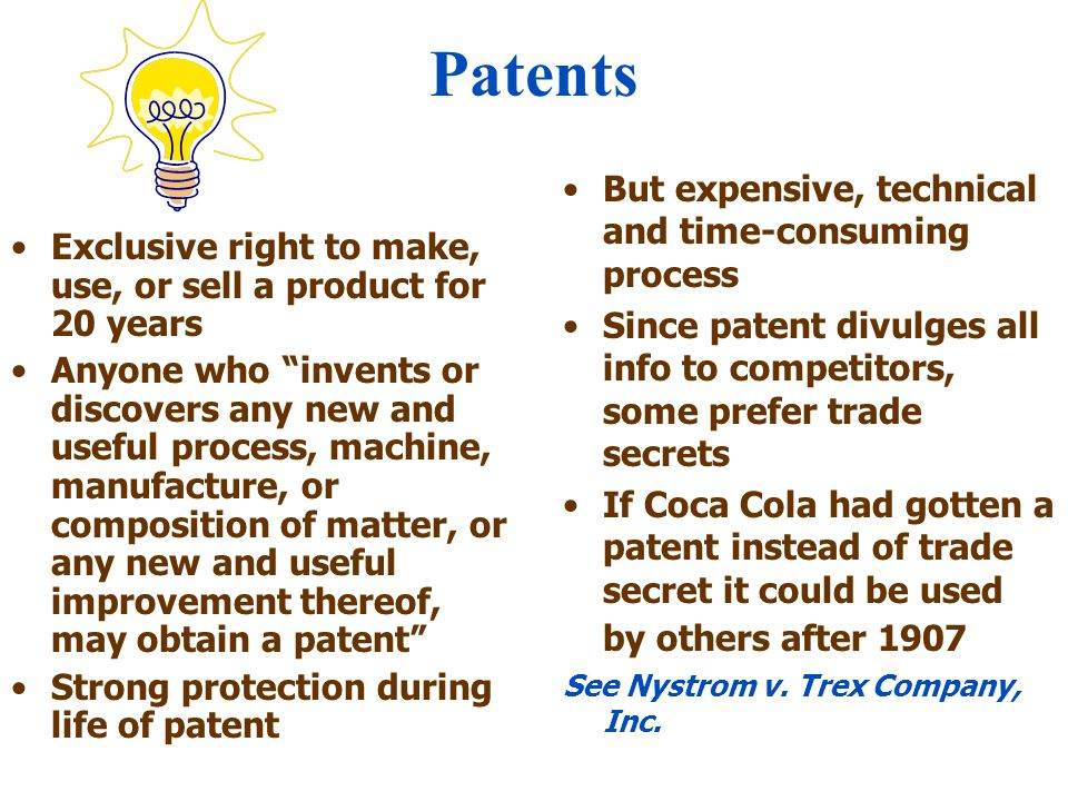 Patents Exclusive right to make, use, or sell a product for 20 years Anyone who invents or discovers any new and useful process, machine, manufacture, or composition of matter, or any new and useful improvement thereof, may obtain a patent Strong protection during life of patent But expensive, technical and time-consuming process Since patent divulges all info to competitors, some prefer trade secrets If Coca Cola had gotten a patent instead of trade secret it could be used by others after 1907 See Nystrom v.