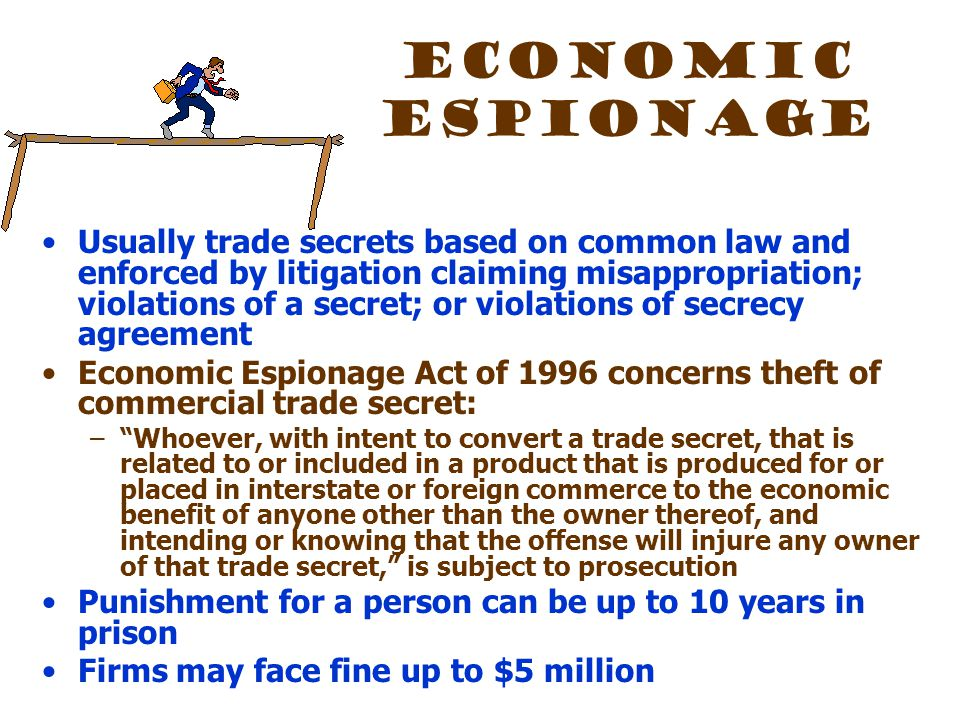 Economic Espionage Usually trade secrets based on common law and enforced by litigation claiming misappropriation; violations of a secret; or violations of secrecy agreement Economic Espionage Act of 1996 concerns theft of commercial trade secret: – Whoever, with intent to convert a trade secret, that is related to or included in a product that is produced for or placed in interstate or foreign commerce to the economic benefit of anyone other than the owner thereof, and intending or knowing that the offense will injure any owner of that trade secret, is subject to prosecution Punishment for a person can be up to 10 years in prison Firms may face fine up to $5 million