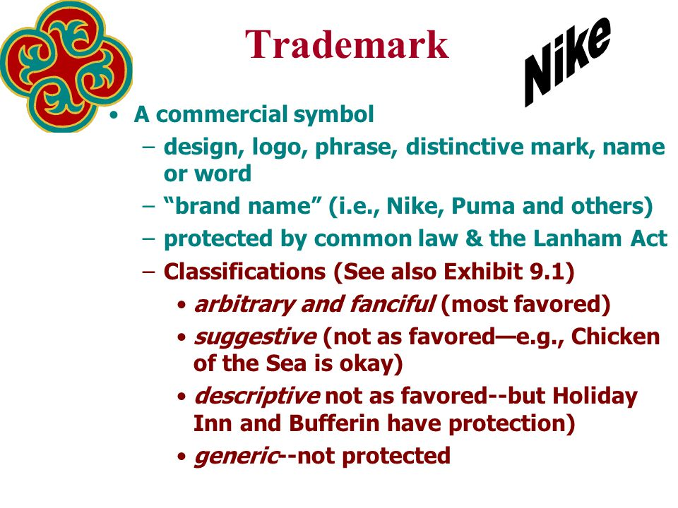 Trademark A commercial symbol –design, logo, phrase, distinctive mark, name or word – brand name (i.e., Nike, Puma and others) –protected by common law & the Lanham Act –Classifications (See also Exhibit 9.1) arbitrary and fanciful (most favored) suggestive (not as favored—e.g., Chicken of the Sea is okay) descriptive not as favored--but Holiday Inn and Bufferin have protection) generic--not protected