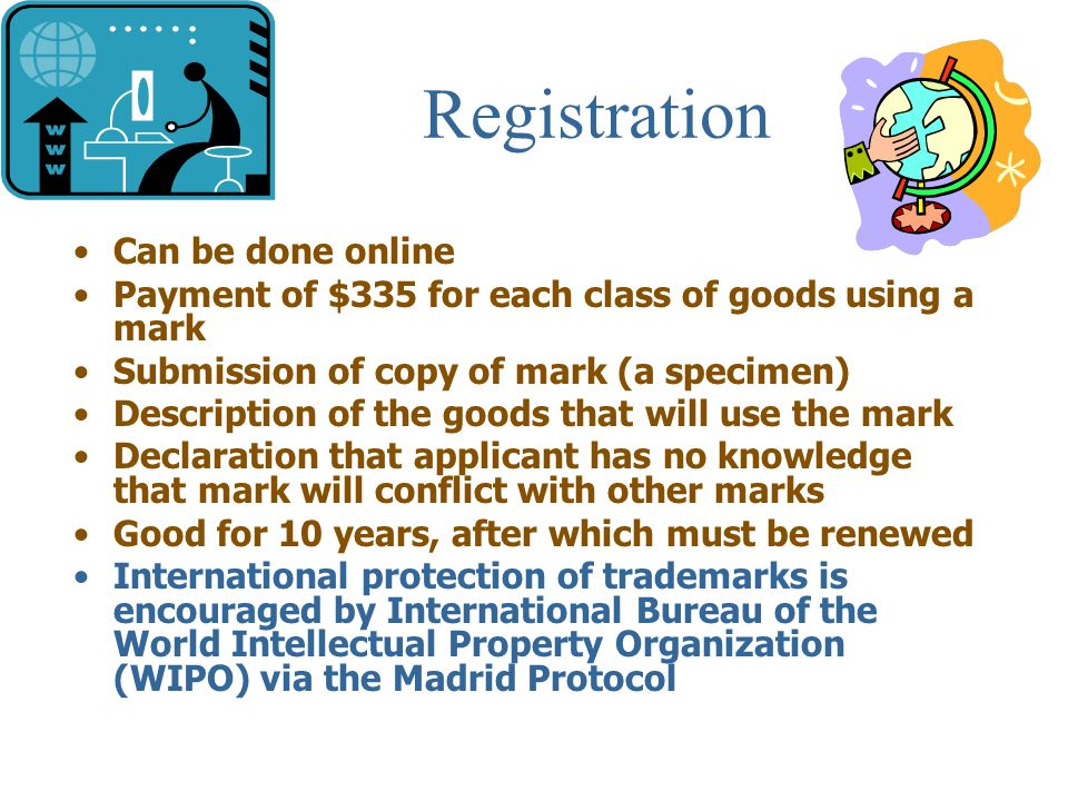 Registration Can be done online Payment of $335 for each class of goods using a mark Submission of copy of mark (a specimen) Description of the goods that will use the mark Declaration that applicant has no knowledge that mark will conflict with other marks Good for 10 years, after which must be renewed International protection of trademarks is encouraged by International Bureau of the World Intellectual Property Organization (WIPO) via the Madrid Protocol