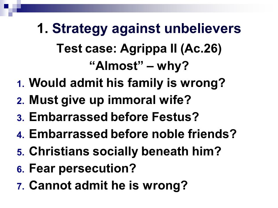 1. Strategy against unbelievers Test case: Agrippa II (Ac.26) Almost – why.