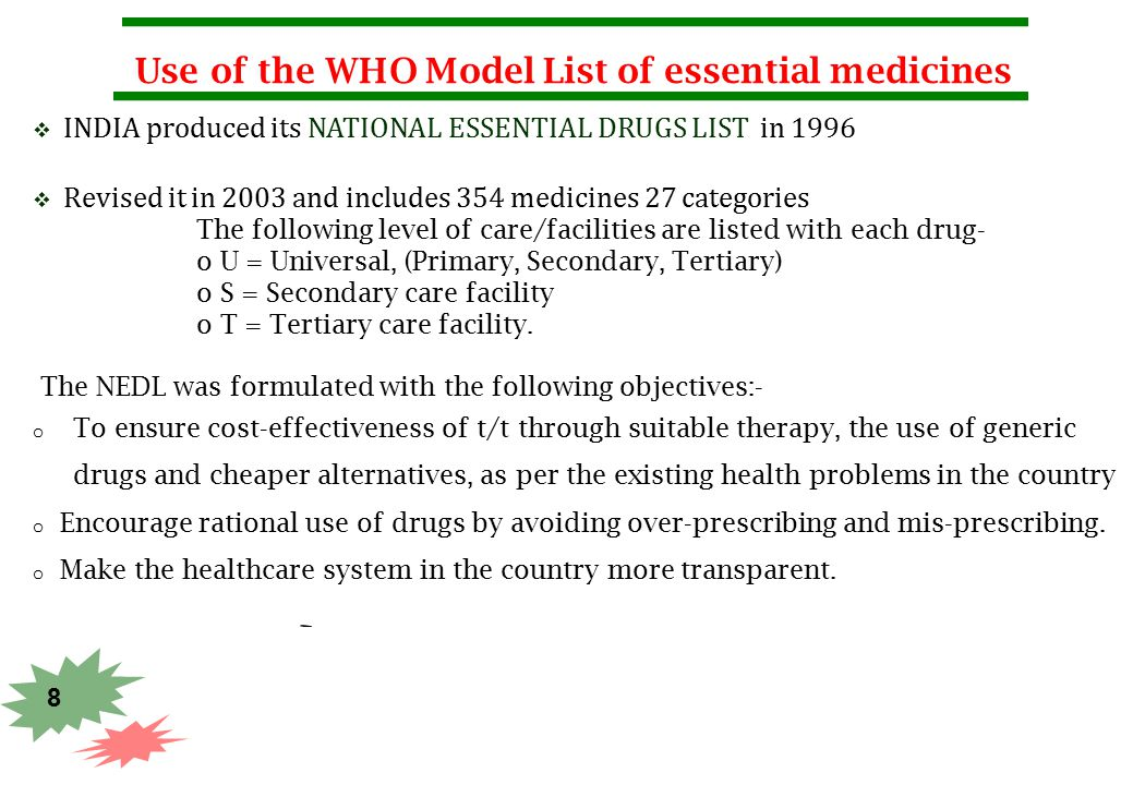 8 Use of the WHO Model List of essential medicines  INDIA produced its NATIONAL ESSENTIAL DRUGS LIST in 1996  Revised it in 2003 and includes 354 me