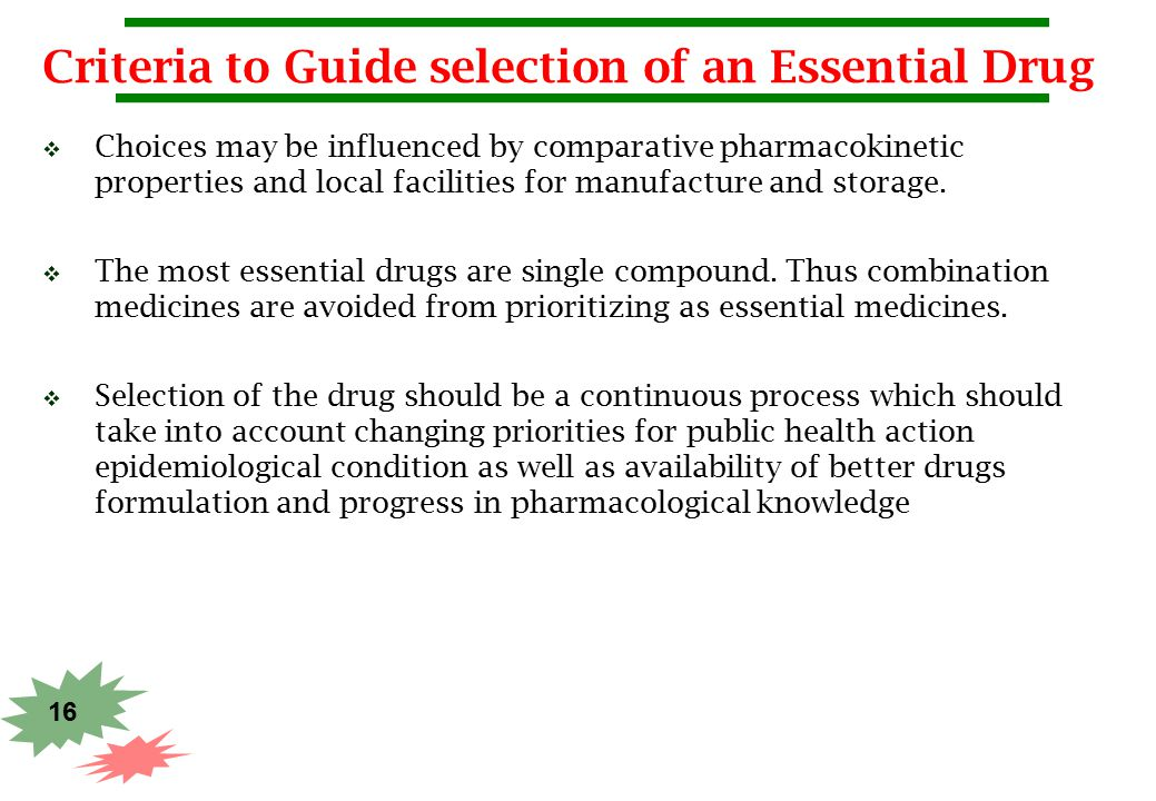 16 Criteria to Guide selection of an Essential Drug  Choices may be influenced by comparative pharmacokinetic properties and local facilities for man