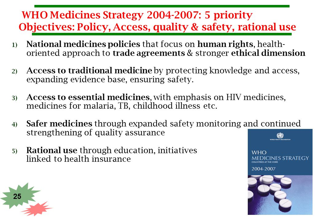 25 WHO Medicines Strategy 2004-2007: 5 priority Objectives: Policy, Access, quality & safety, rational use 1) National medicines policies that focus o