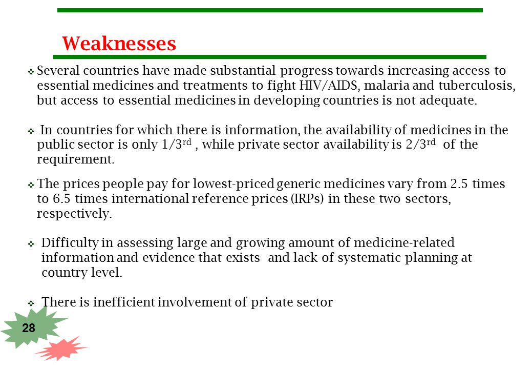 28 Weaknesses  Several countries have made substantial progress towards increasing access to essential medicines and treatments to fight HIV/AIDS, ma