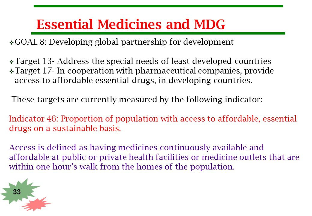 33 Essential Medicines and MDG  GOAL 8: Developing global partnership for development  Target 13- Address the special needs of least developed count