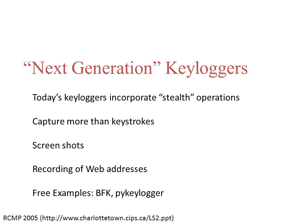 """Next Generation"" Keyloggers Today's keyloggers incorporate ""stealth"" operations Capture more than keystrokes Screen shots Recording of Web addresses"