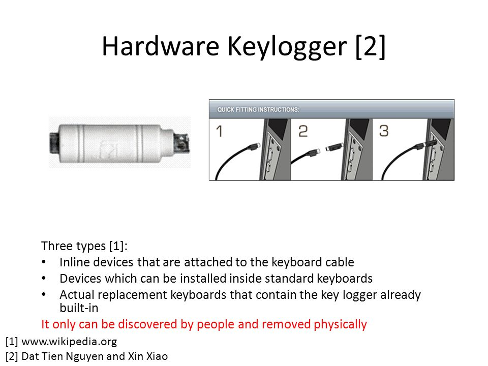 Hardware Keylogger [2] Three types [1]: Inline devices that are attached to the keyboard cable Devices which can be installed inside standard keyboard