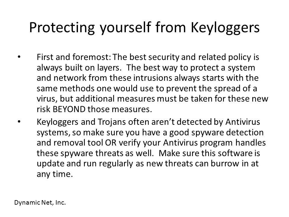 Protecting yourself from Keyloggers First and foremost: The best security and related policy is always built on layers. The best way to protect a syst