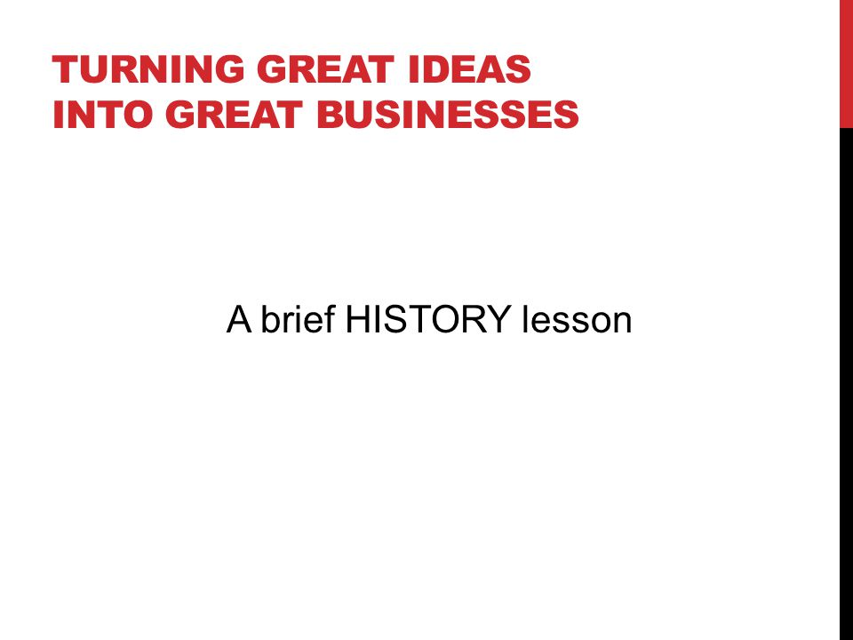 TURNING GREAT IDEAS INTO GREAT BUSINESSES A brief HISTORY lesson