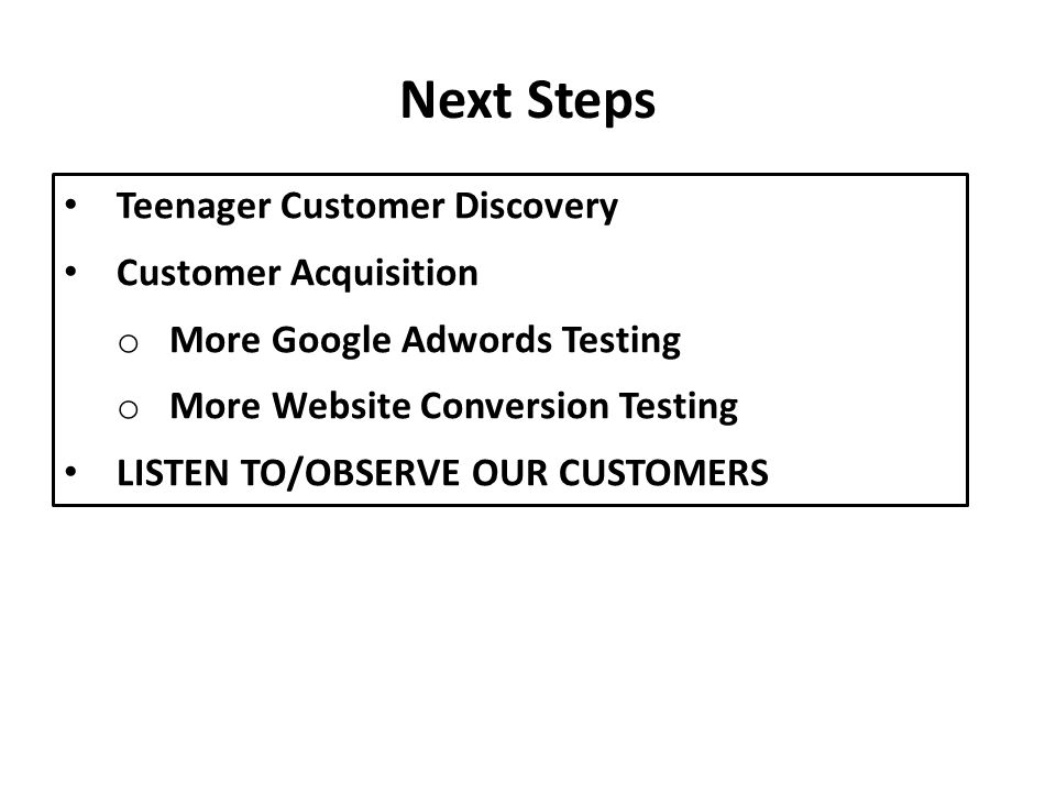 Teenager Customer Discovery Customer Acquisition o More Google Adwords Testing o More Website Conversion Testing LISTEN TO/OBSERVE OUR CUSTOMERS Next Steps