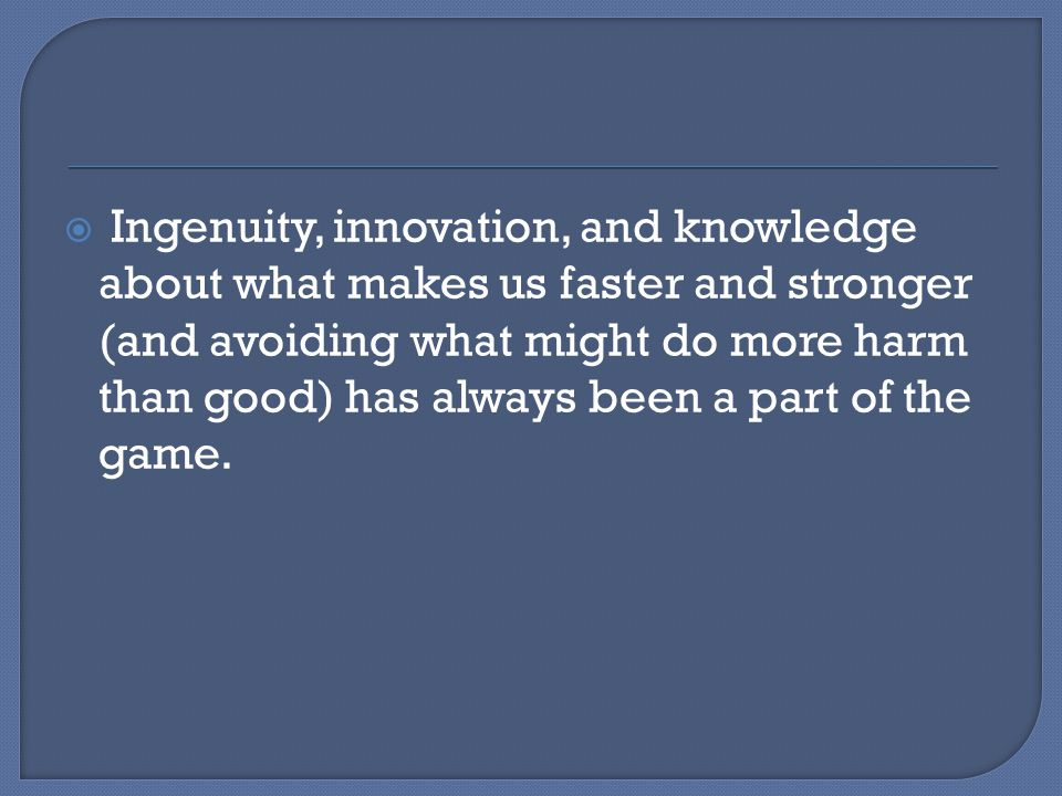  Ingenuity, innovation, and knowledge about what makes us faster and stronger (and avoiding what might do more harm than good) has always been a part