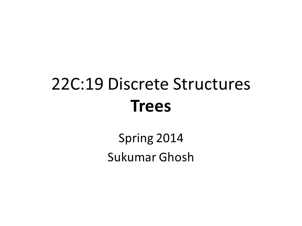 22C:19 Discrete Structures Trees Spring 2014 Sukumar Ghosh
