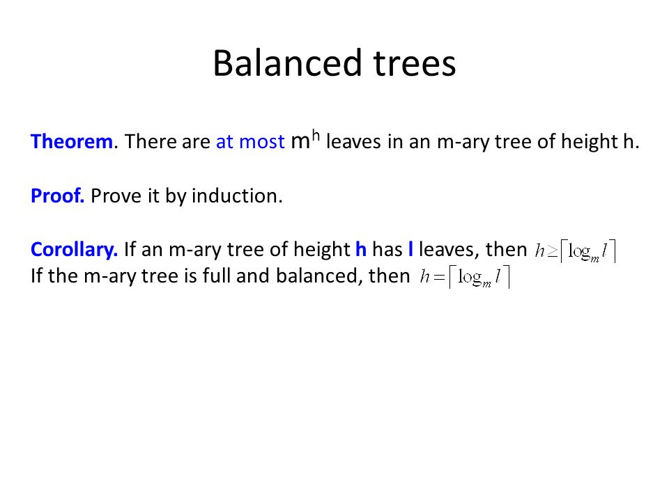Balanced trees Theorem. There are at most m h leaves in an m-ary tree of height h.