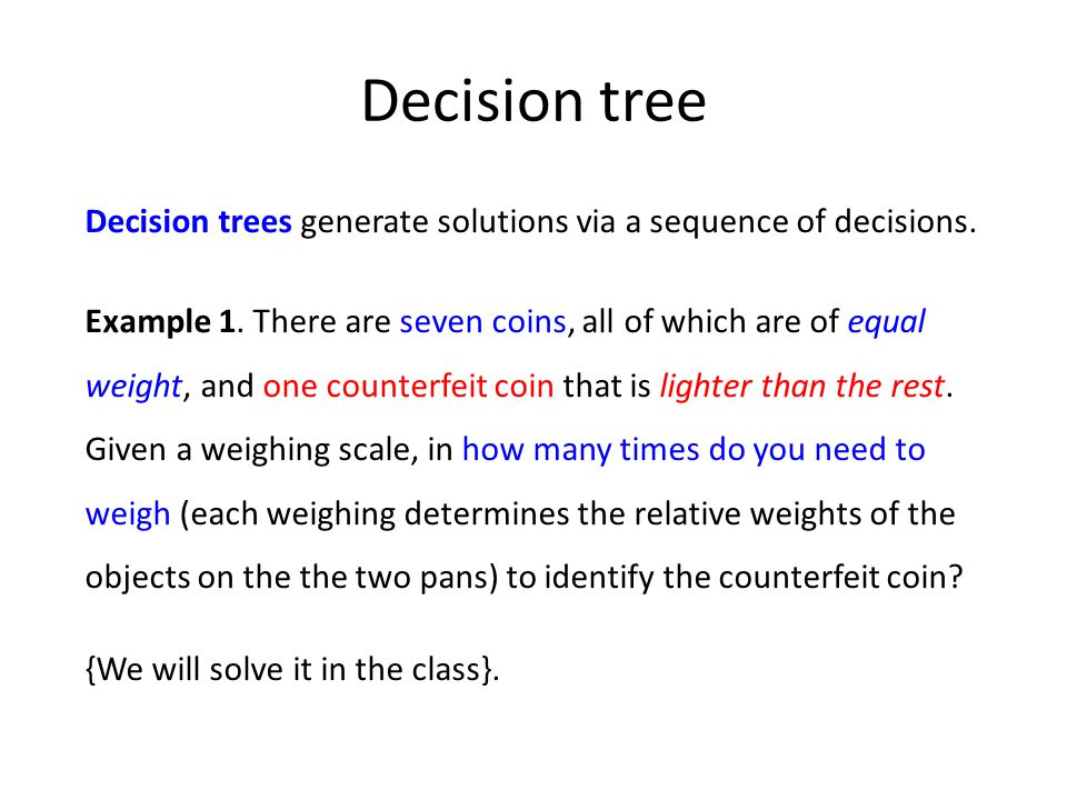 Decision tree Decision trees generate solutions via a sequence of decisions.